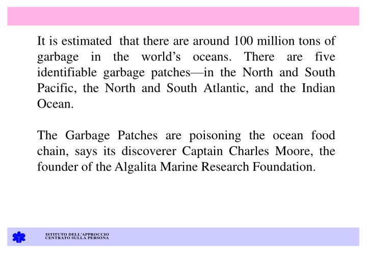 It is estimated  that there are around 100 million tons of garbage in the worlds oceans. There are five identifiable garbage patchesin the North and South Pacific, the North and South Atlantic, and the Indian Ocean.