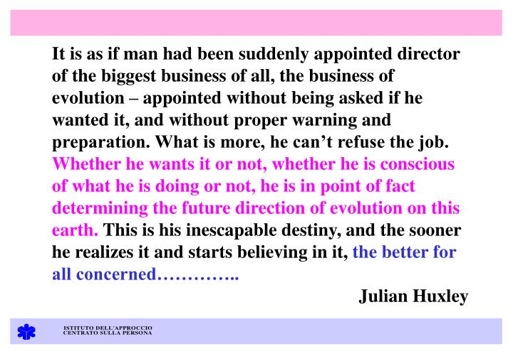 It is as if man had been suddenly appointed director of the biggest business of all, the business of evolution  appointed without being asked if he wanted it, and without proper warning and preparation. What is more, he cant refuse the job.