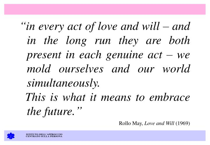 """in every act of love and will – and in the long run they are both present in each genuine act – we mold ourselves and our world simultaneously."