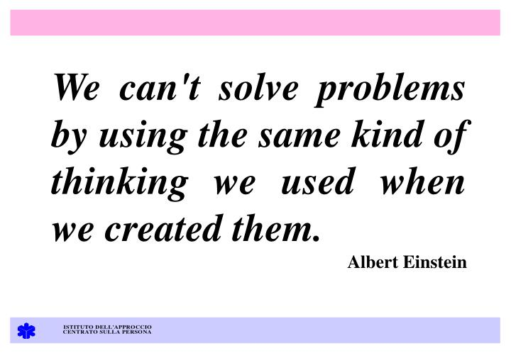 We can't solve problems by using the same kind of thinking we used when we created them.