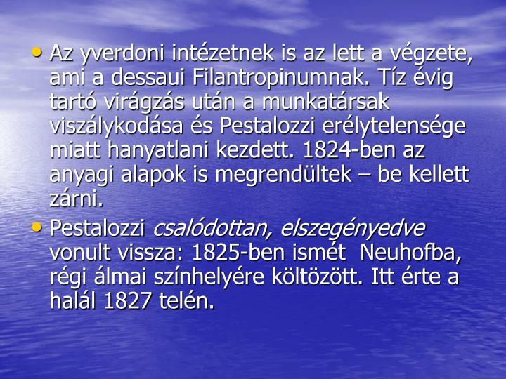 Az yverdoni intzetnek is az lett a vgzete, ami a dessaui Filantropinumnak. Tz vig tart virgzs utn a munkatrsak viszlykodsa s Pestalozzi erlytelensge miatt hanyatlani kezdett. 1824-ben az anyagi alapok is megrendltek  be kellett zrni.