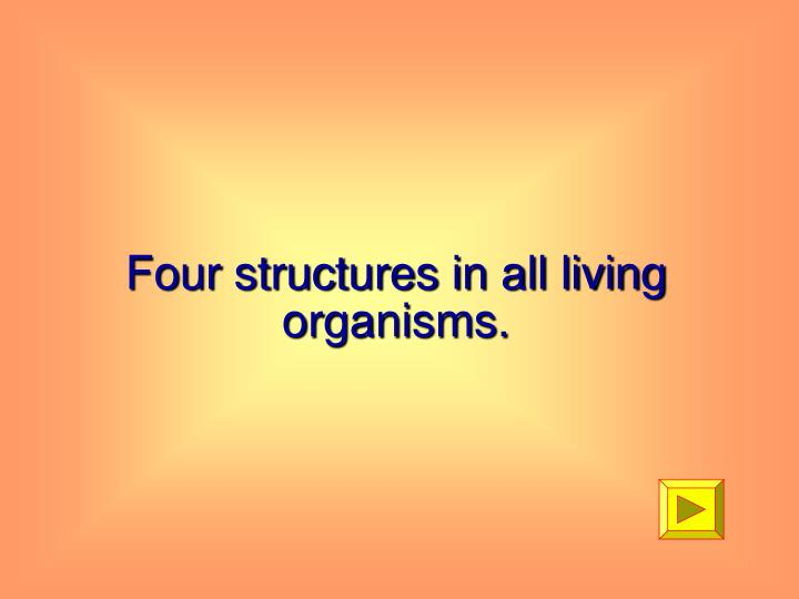 Four structures in all living organisms.