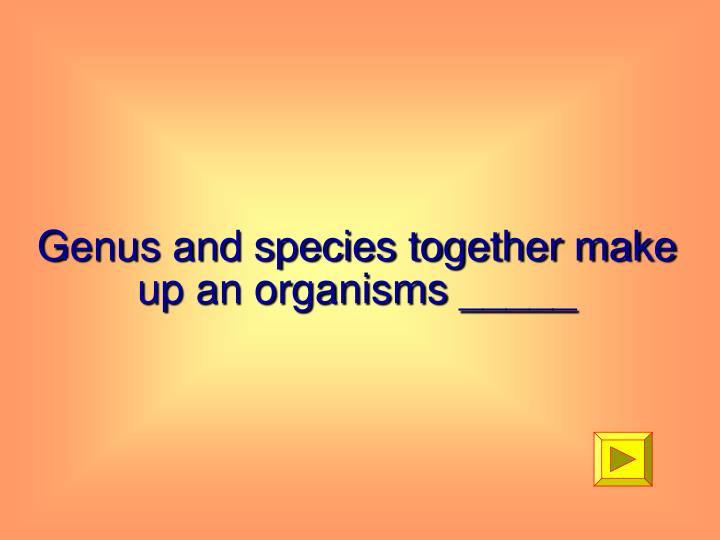 Genus and species together make up an organisms _____