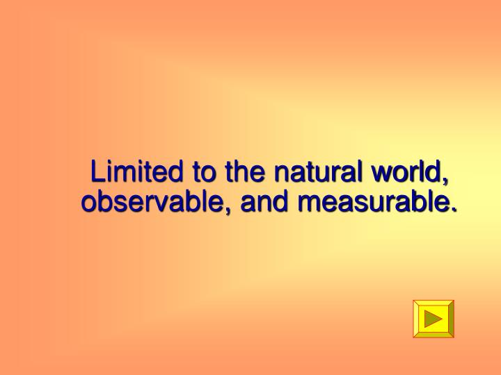 Limited to the natural world, observable, and measurable.