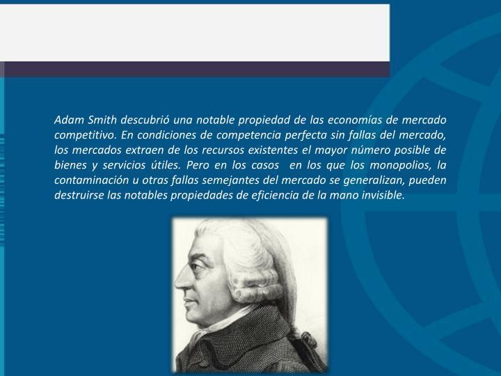 Adam Smith descubri una notable propiedad de las economas de mercado competitivo. En condiciones de competencia perfecta sin fallas del mercado, los mercados extraen de los recursos existentes el mayor nmero posible de bienes y servicios tiles. Pero en los casos  en los que los monopolios, la contaminacin u otras fallas semejantes del mercado se generalizan, pueden destruirse las notables propiedades de eficiencia de la mano invisible.