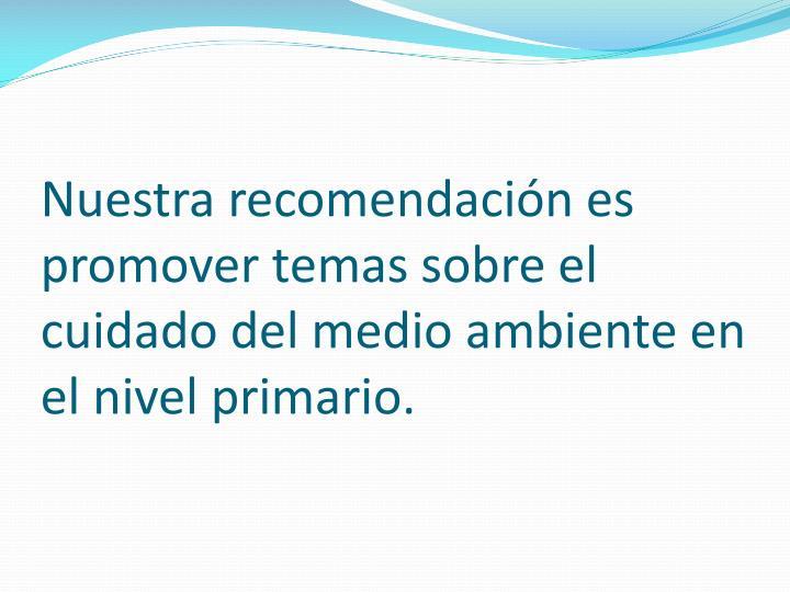 Nuestra recomendación es promover temas sobre el cuidado del medio ambiente en el nivel primario.