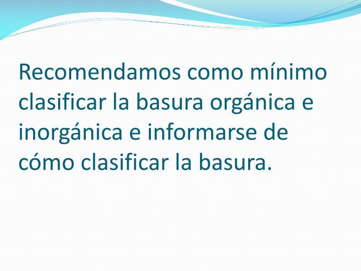 Recomendamos como mínimo clasificar la basura orgánica e inorgánica e informarse de cómo clasificar la basura.