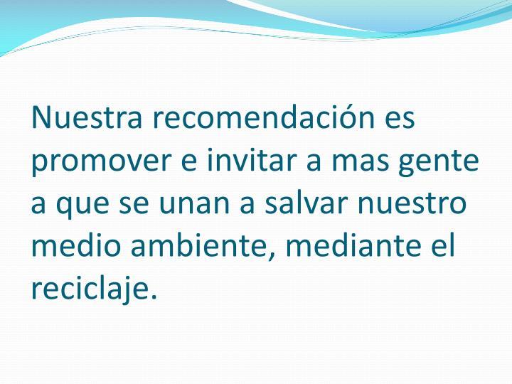 Nuestra recomendación es promover e invitar a mas gente a que se unan a salvar nuestro medio ambiente, mediante el reciclaje.