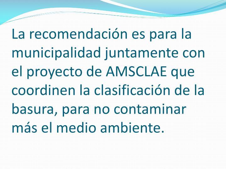 La recomendación es para la municipalidad juntamente con el proyecto de AMSCLAE que coordinen la clasificación de la basura, para no contaminar más el medio ambiente.