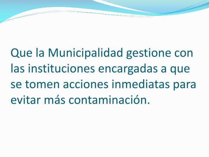 Que la Municipalidad gestione con las instituciones encargadas a que se tomen acciones inmediatas para evitar más contaminación.