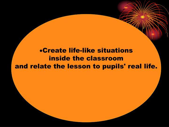 Create life-like situations