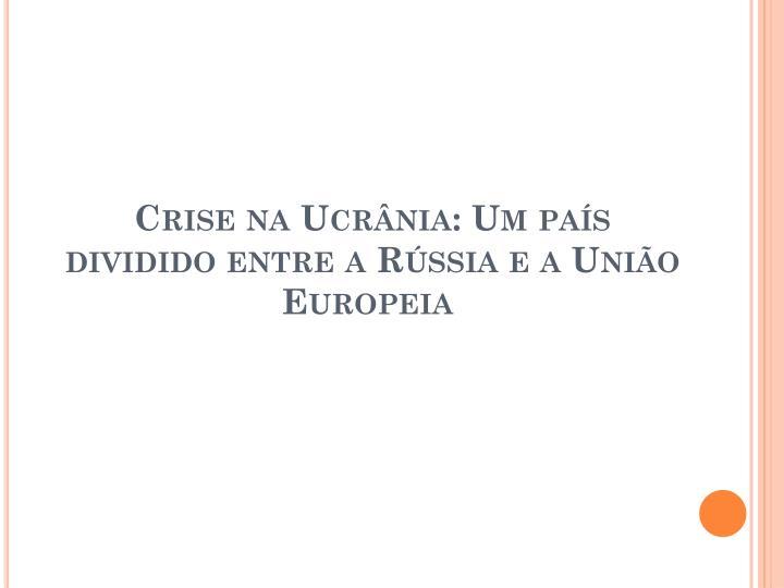 Crise na Ucrânia: Um país dividido entre a Rússia e a União Europeia