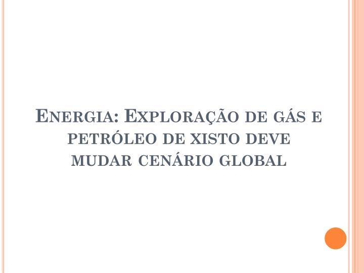 Energia: Exploração de gás e petróleo de xisto deve mudar cenário global