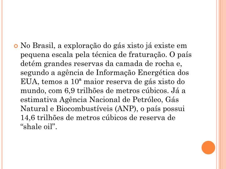 """No Brasil, a exploração do gás xisto já existe em pequena escala pela técnica de fraturação. O país detém grandes reservas da camada de rocha e, segundo a agência de Informação Energética dos EUA, temos a 10ª maior reserva de gás xisto do mundo, com 6,9 trilhões de metros cúbicos. Já a estimativa Agência Nacional de Petróleo, Gás Natural e Biocombustíveis (ANP), o país possui 14,6 trilhões de metros cúbicos de reserva de """"shale oil""""."""