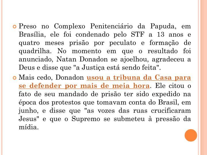 Preso no Complexo Penitenciário da Papuda, em Brasília, ele foi condenado pelo STF a 13 anos e quatro meses prisão por peculato e formação de quadrilha. No momento em que o resultado foi anunciado, Natan
