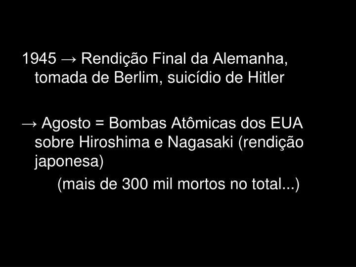 1945 → Rendição Final da Alemanha, tomada de Berlim, suicídio de Hitler