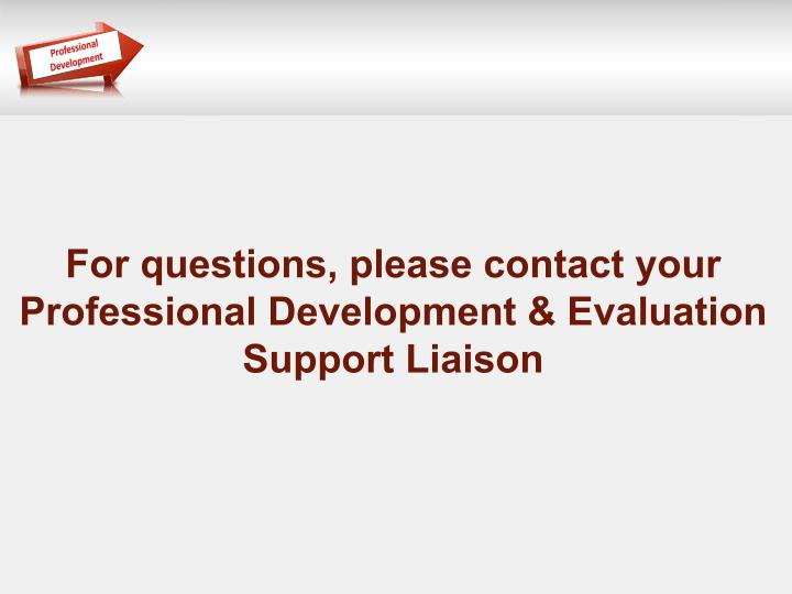 For questions, please contact your Professional Development & Evaluation Support Liaison