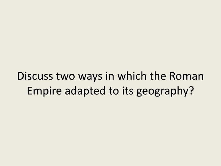 Discuss two ways in which the Roman Empire adapted to its geography?
