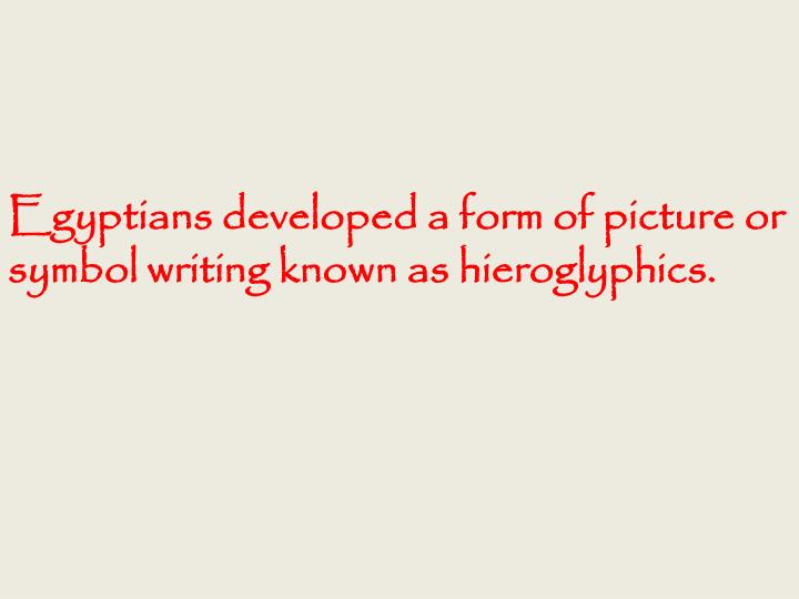 Egyptians developed a form of picture or symbol writing known as hieroglyphics.