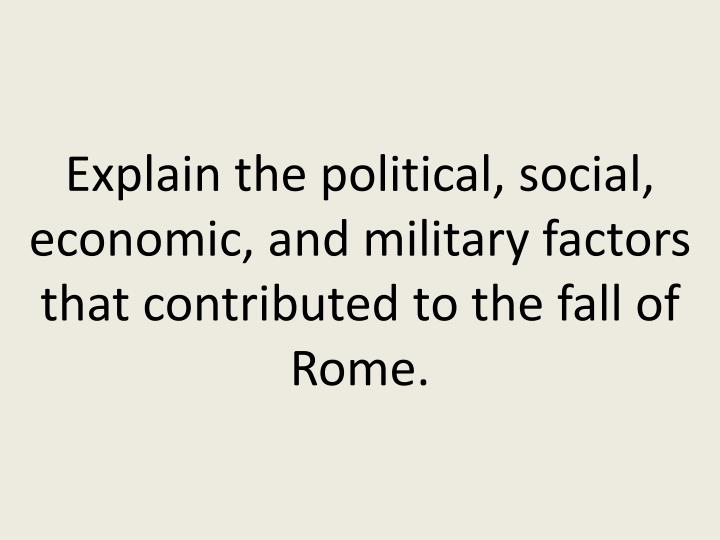 Explain the political, social, economic, and military factors that contributed to the fall of