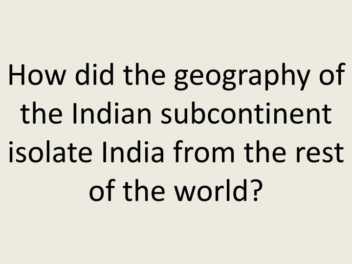 How did the geography of the Indian subcontinent isolate India from the rest of the