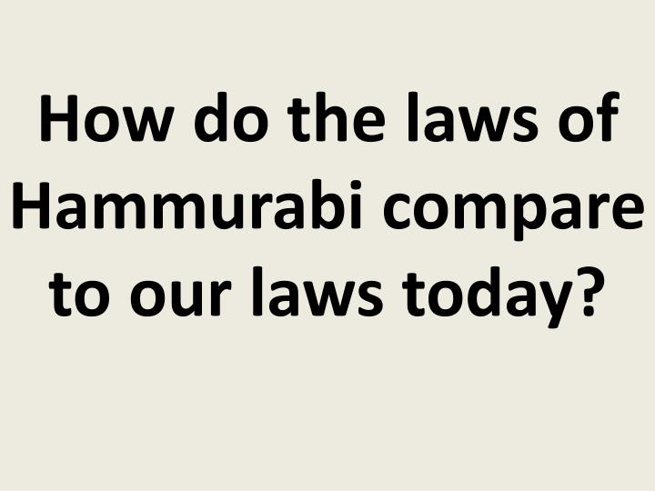 How do the laws of Hammurabi compare to our laws today?