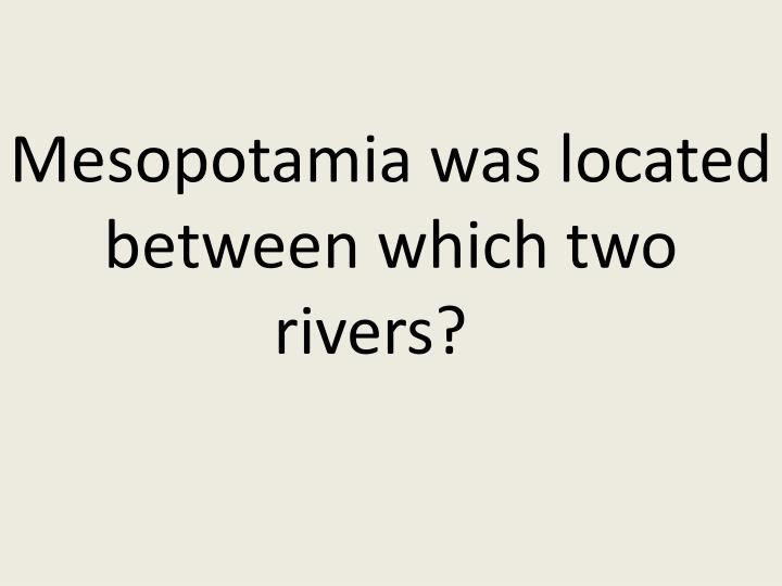 Mesopotamia was located between which two rivers?