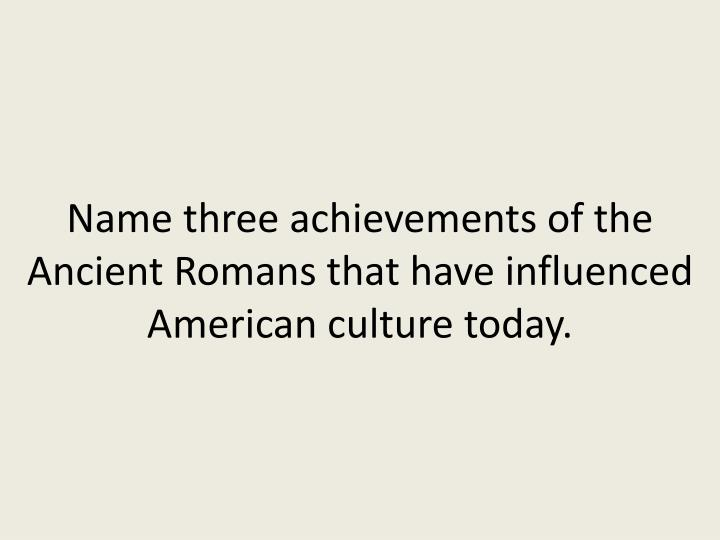 Name three achievements of the Ancient Romans that have influenced American culture today.