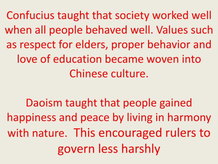 Confucius taught that society worked well when all people behaved well. Values such as respect for elders, proper behavior and love of education became woven into Chinese culture.