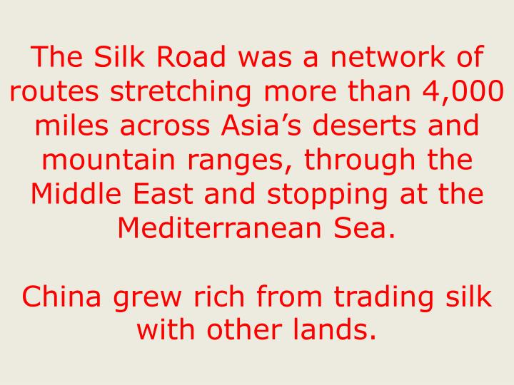The Silk Road was a network of routes stretching more than 4,000 miles across Asia's deserts and mountain ranges, through the Middle East and stopping at the Mediterranean Sea.