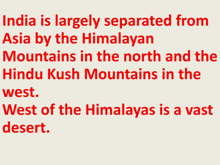 India is largely separated from Asia by the Himalayan Mountains in the north and the Hindu Kush Mountains in the west.
