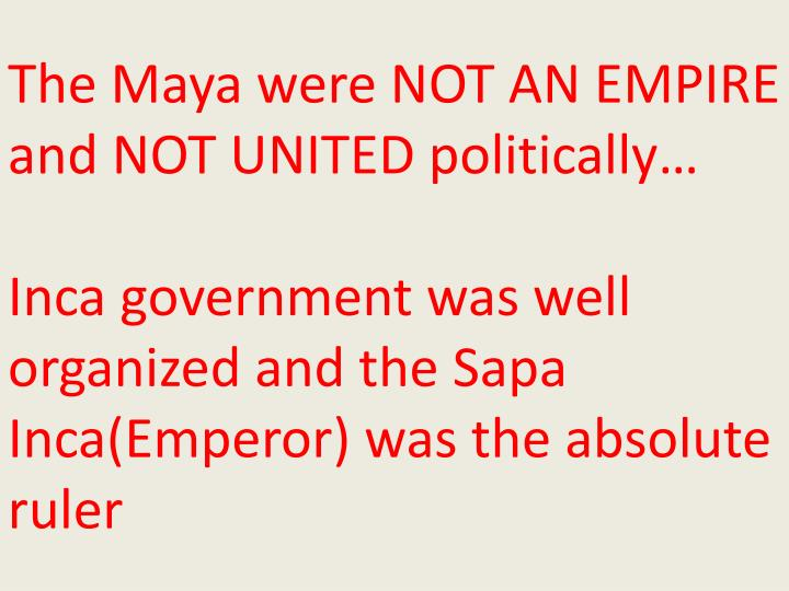 The Maya were NOT AN EMPIRE and NOT UNITED politically…