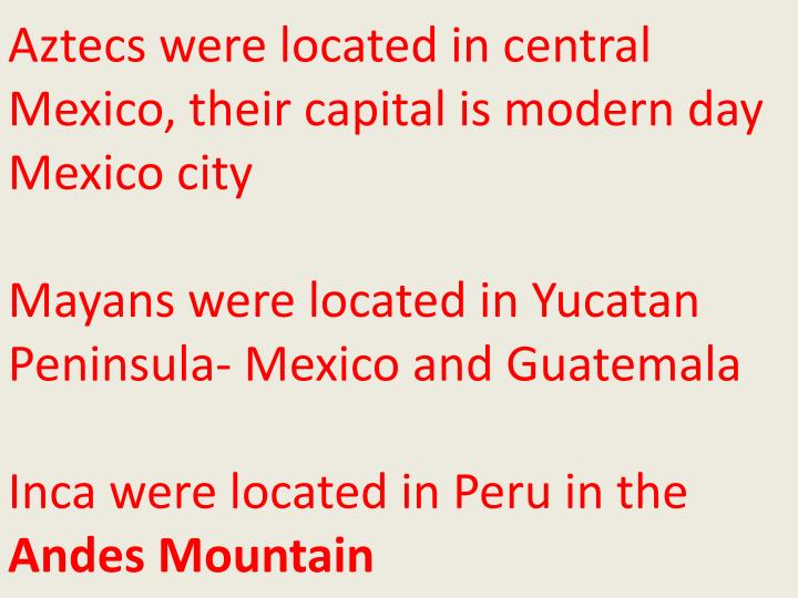 Aztecs were located in central Mexico, their capital is modern day Mexico city