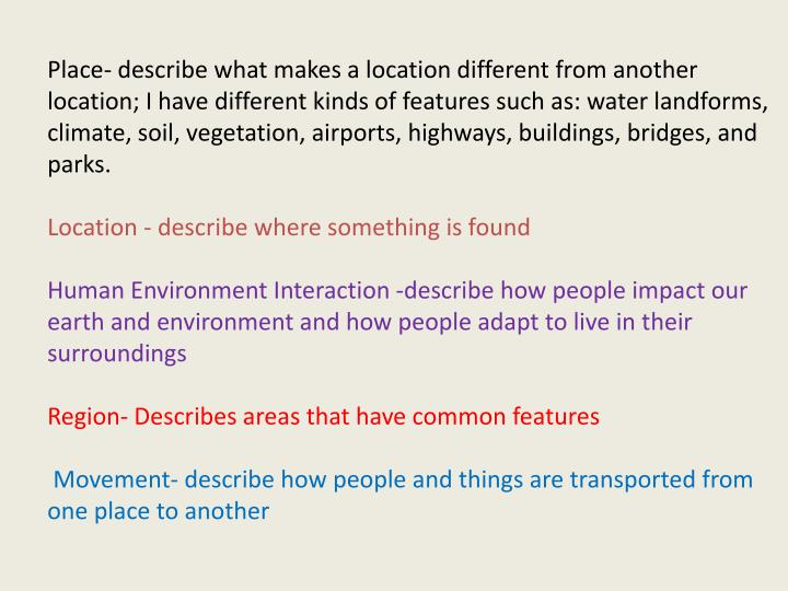 Place- describe what makes a location different from another location; I have different kinds of features such as: water landforms,  climate, soil, vegetation, airports, highways, buildings, bridges, and parks.