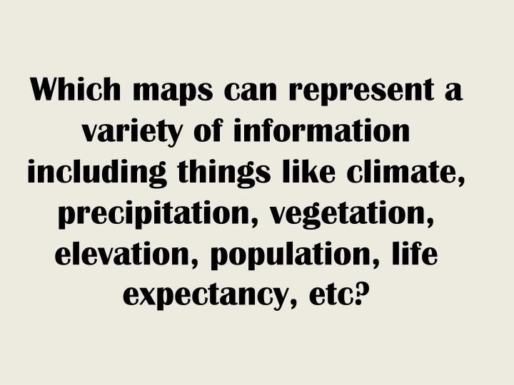 Which maps can represent a variety of information including things like climate, precipitation, vegetation, elevation, population, life expectancy, etc?
