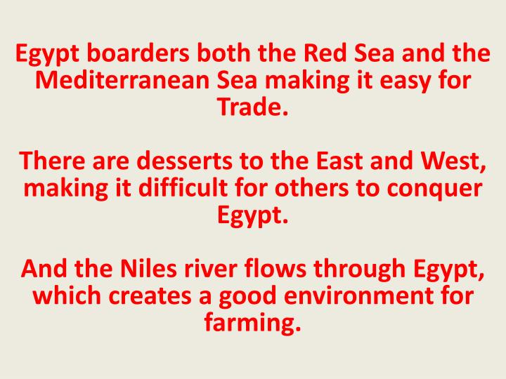 Egypt boarders both the Red Sea and the Mediterranean Sea making it easy for Trade.