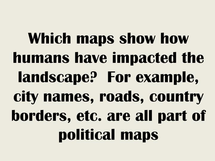 Which maps show how humans have impacted the landscape?  For example, city names, roads, country borders, etc. are all part of political maps