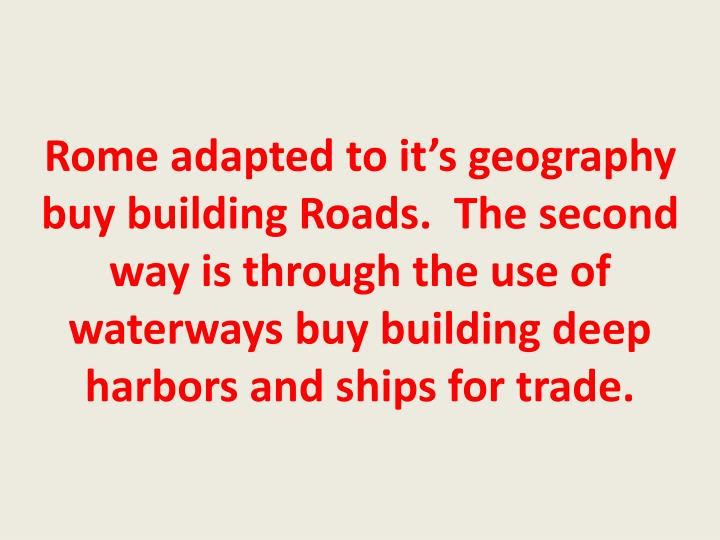 Rome adapted to it's geography buy building Roads.  The second way is through the use of waterways buy building deep harbors and ships for trade.