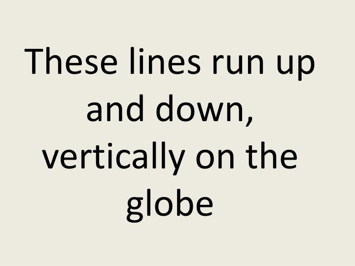 These lines run up and down, vertically on the globe