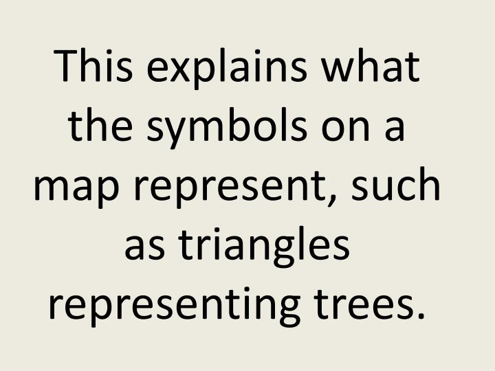 This explains what the symbols on a map represent, such as triangles representing trees.