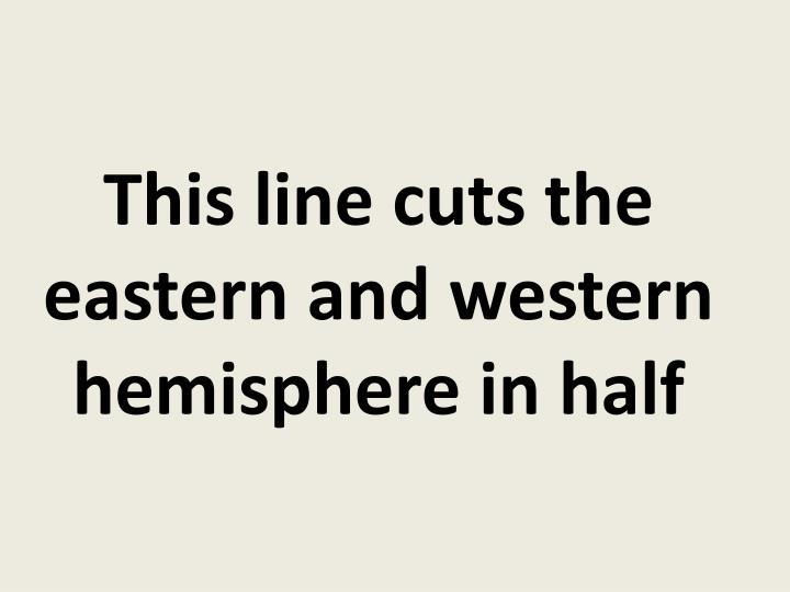This line cuts the eastern and western hemisphere in half