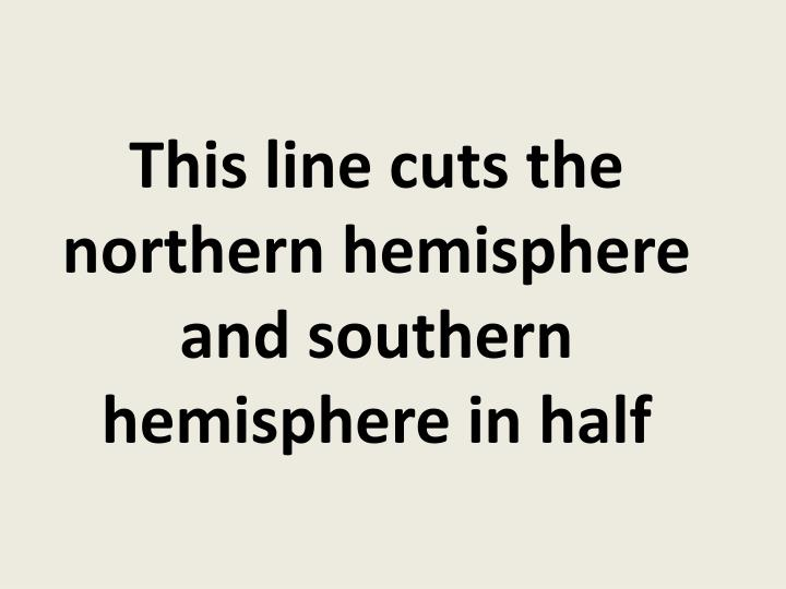 This line cuts the northern hemisphere and southern hemisphere in half