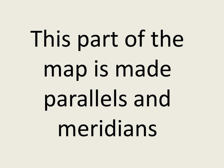 This part of the map is made parallels and meridians