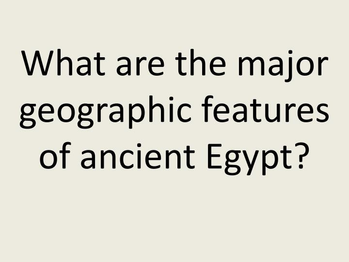 What are the major geographic features of ancient Egypt?