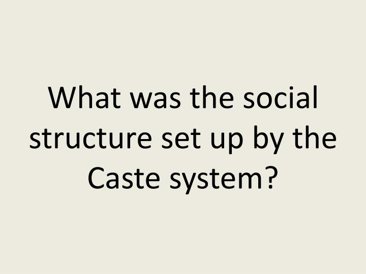 What was the social structure set up by the Caste system?