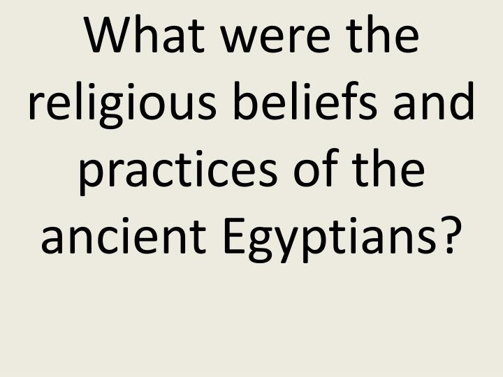 What were the religious beliefs and practices of the ancient Egyptians?