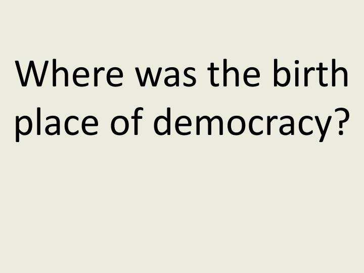 Where was the birth place of democracy?