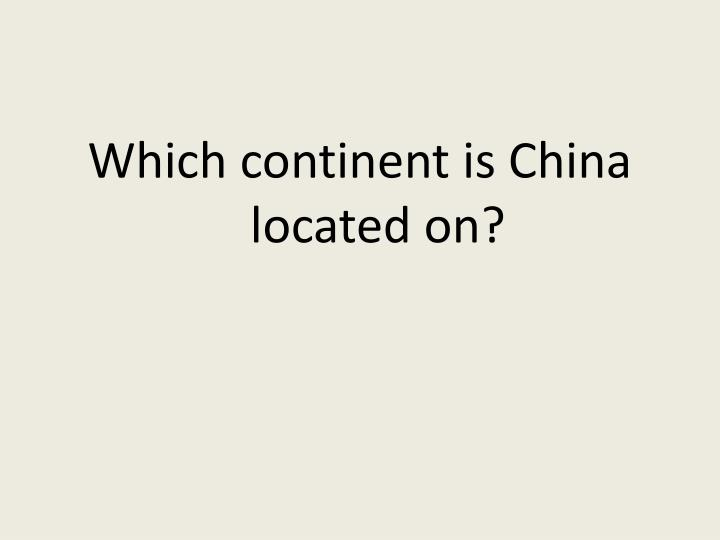 Which continent is China located on?