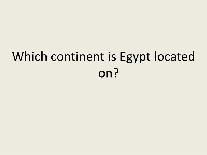 Which continent is Egypt located on?