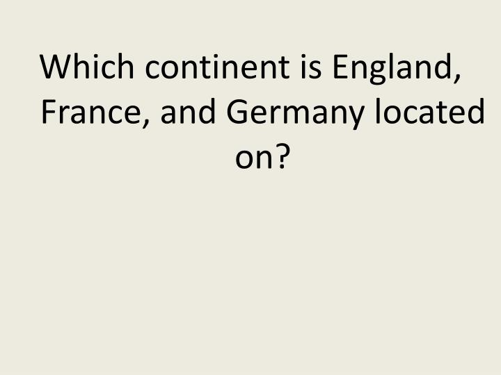 Which continent is England, France, and Germany located on?